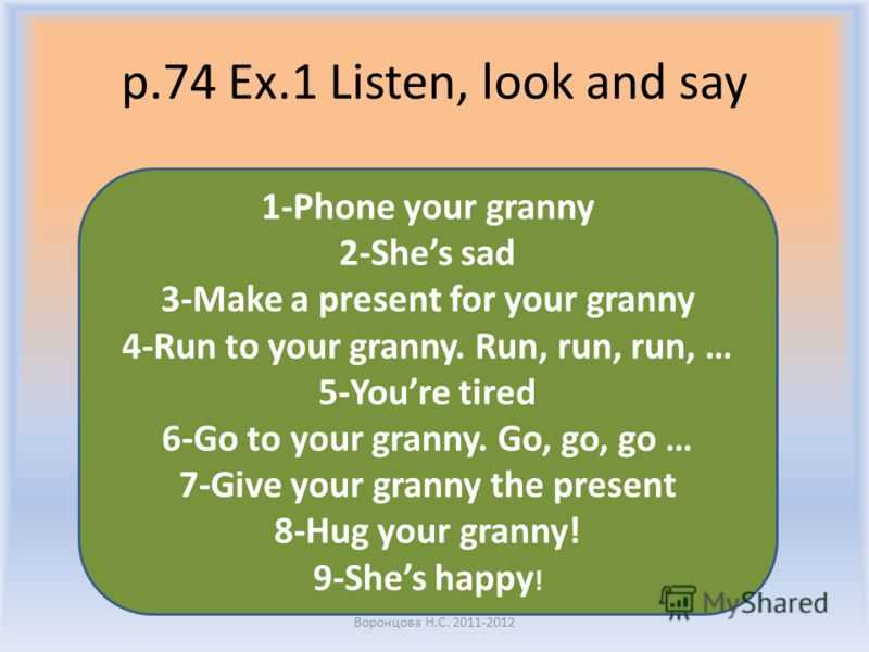 p.74 Ex.1 Listen, look and say Воронцова Н.С. 2011-2012 1-Phone your granny 2-Shes sad 3-Make a present for your granny 4-Run to your granny. Run, run, run, … 5-Youre tired 6-Go to your granny. Go, go, go … 7-Give your granny the present 8-Hug your g