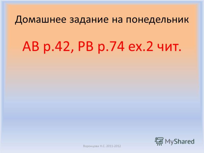 Домашнее задание на понедельник AB p.42, PB p.74 ex.2 чит. Воронцова Н.С. 2011-2012