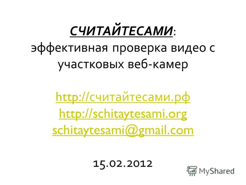 СЧИТАЙТЕСАМИ : эффективная проверка видео с участковых веб - камер http:// считайте сами. рф http://schitaytesami.org schitaytesami@gmail.com 15.02.2012 http:// считайте сами. рф http://schitaytesami.org schitaytesami@gmail.com