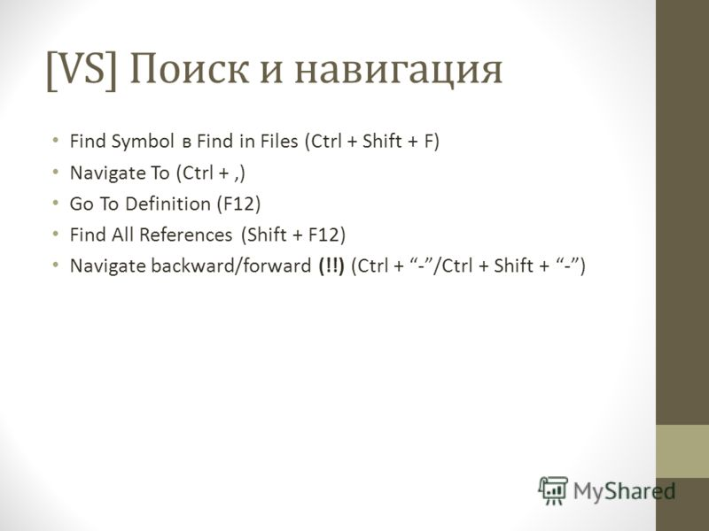 [VS] Поиск и навигация Find Symbol в Find in Files (Ctrl + Shift + F) Navigate To (Ctrl +,) Go To Definition (F12) Find All References (Shift + F12) Navigate backward/forward (!!) (Ctrl + -/Ctrl + Shift + -)
