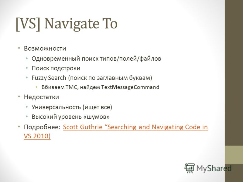 [VS] Navigate To Возможности Одновременный поиск типов/полей/файлов Поиск подстроки Fuzzy Search (поиск по заглавным буквам) Вбиваем TMC, найдем TextMessageCommand Недостатки Универсальность (ищет все) Высокий уровень «шумов» Подробнее: Scott Guthrie