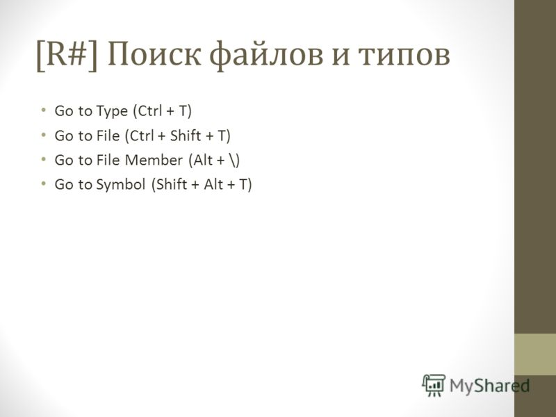 [R#] Поиск файлов и типов Go to Type (Ctrl + T) Go to File (Ctrl + Shift + T) Go to File Member (Alt + \) Go to Symbol (Shift + Alt + T)