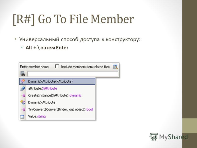 [R#] Go To File Member Универсальный способ доступа к конструктору: Alt + \ затем Enter