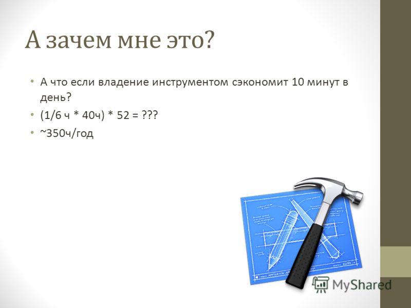 А зачем мне это? А что если владение инструментом сэкономит 10 минут в день? (1/6 ч * 40 ч) * 52 = ??? ~350 ч/год