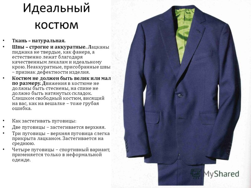 Идеальный костюм Ткань – натуральная. Швы – строгие и аккуратные. Лацканы пиджака не твердые, как фанера, а естественно лежат благодаря качественным лекалам и идеальному крою. Неаккуратные, при собранные швы – признак дефектности изделия. Костюм не д