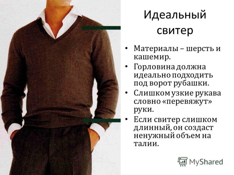 Идеальный свитер Материалы – шерсть и кашемир. Горловина должна идеально подходить под ворот рубашки. Слишком узкие рукава словно « перевяжут » руки. Если свитер слишком длинный, он создаст ненужный объем на талии.