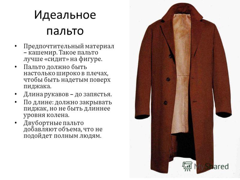 Идеальное пальто Предпочтительный материал – кашемир. Такое пальто лучше « сидит » на фигуре. Пальто должно быть настолько широко в плечах, чтобы быть надетым поверх пиджака. Длина рукавов – до запястья. По длине : должно закрывать пиджак, но не быть