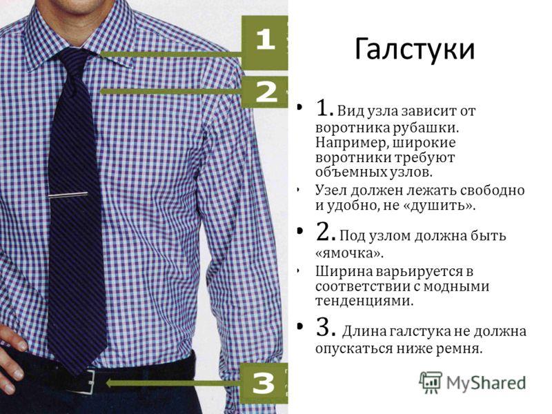 Галстуки 1. Вид узла зависит от воротника рубашки. Например, широкие воротники требуют объемных узлов. Узел должен лежать свободно и удобно, не « душить ». 2. Под узлом должна быть « ямочка ». Ширина варьируется в соответствии с модными тенденциями.