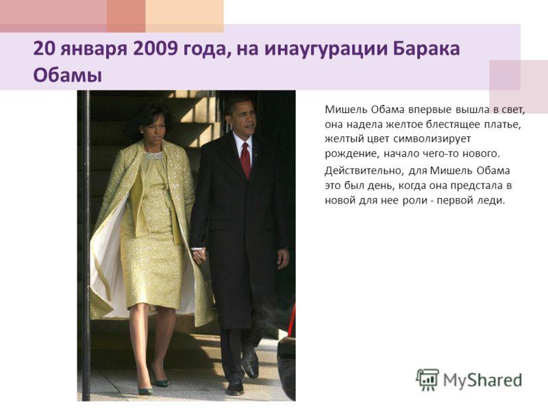 20 января 2009 года, на инаугурации Барака Обамы Мишель Обама впервые вышла в свет, она надела желтое блестящее платье, желтый цвет символизирует рождение, начало чего - то нового. Действительно, для Мишель Обама это был день, когда она предстала в н