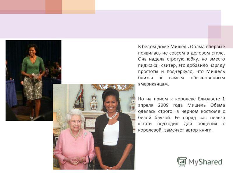 В белом доме Мишель Обама впервые появилась не совсем в деловом стиле. Она надела строгую юбку, но вместо пиджака - свитер, это добавило наряду простоты и подчеркнула, что Мишель близка к самым обыкновенным американцам. Но на прием к королеве Елизаве
