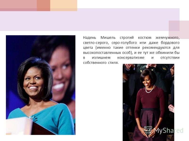 Надень Мишель строгий костюм жемчужного, светло - серого, серо - голубого или даже бордового цвета ( именно такие оттенки рекомендуются для высокопоставленных особ ), и ее тут же обвинили бы в излишнем консерватизме и отсутствии собственного стиля.