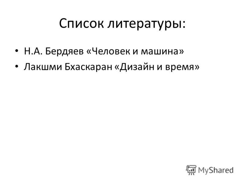 Список литературы: Н.А. Бердяев «Человек и машина» Лакшми Бхаскаран «Дизайн и время»