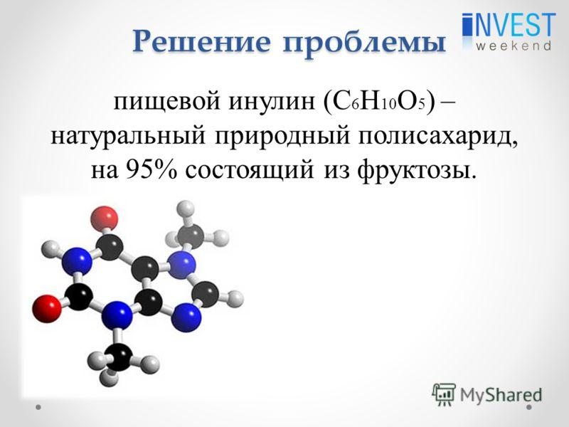 Решение проблемы пищевой инулин (C 6 H 10 O 5 ) – натуральный природный полисахарид, на 95% состоящий из фруктозы.