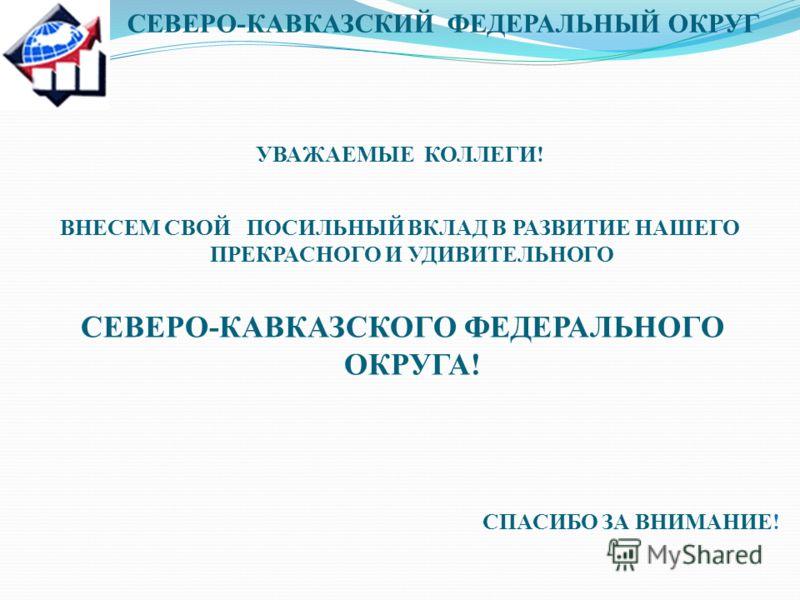 СЕВЕРО-КАВКАЗСКИЙ ФЕДЕРАЛЬНЫЙ ОКРУГ УВАЖАЕМЫЕ КОЛЛЕГИ! ВНЕСЕМ СВОЙ ПОСИЛЬНЫЙ ВКЛАД В РАЗВИТИЕ НАШЕГО ПРЕКРАСНОГО И УДИВИТЕЛЬНОГО СЕВЕРО-КАВКАЗСКОГО ФЕДЕРАЛЬНОГО ОКРУГА! СПАСИБО ЗА ВНИМАНИЕ!