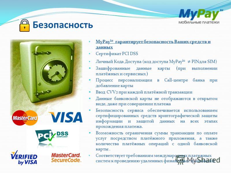 Безопасность MyPay kz гарантирует безопасность Ваших средств и данных Сертификат PCI DSS Личный Кода Доступа (код доступа MyPay kz PINдля SIM) Зашифрованные данные карты (при выполнении платёжных и сервисных ) Процесс персонализации в Call-центре бан