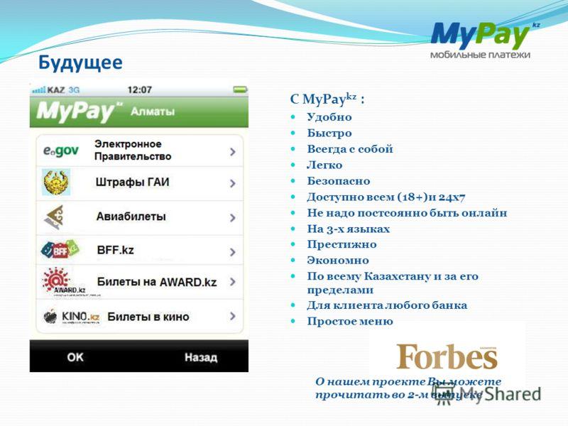 Будущее О нашем проекте Вы можете прочитать во 2-м выпуске С MyPay kz : Удобно Быстро Всегда с собой Легко Безопасно Доступно всем (18+)и 24 х 7 Не надо постоянно быть онлайн На 3-х языках Престижно Экономно По всему Казахстану и за его пределами Для