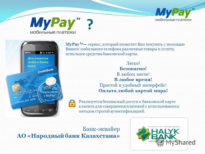 ? MyPay kz сервис, который позволит Вам покупать с помощью Вашего мобильного телефона различные товары и услуги, используя средства банковской карты. Легко! Безопасно! В любом месте! В любое время! Простой и удобный интерфейс! Оплата любой картой мир