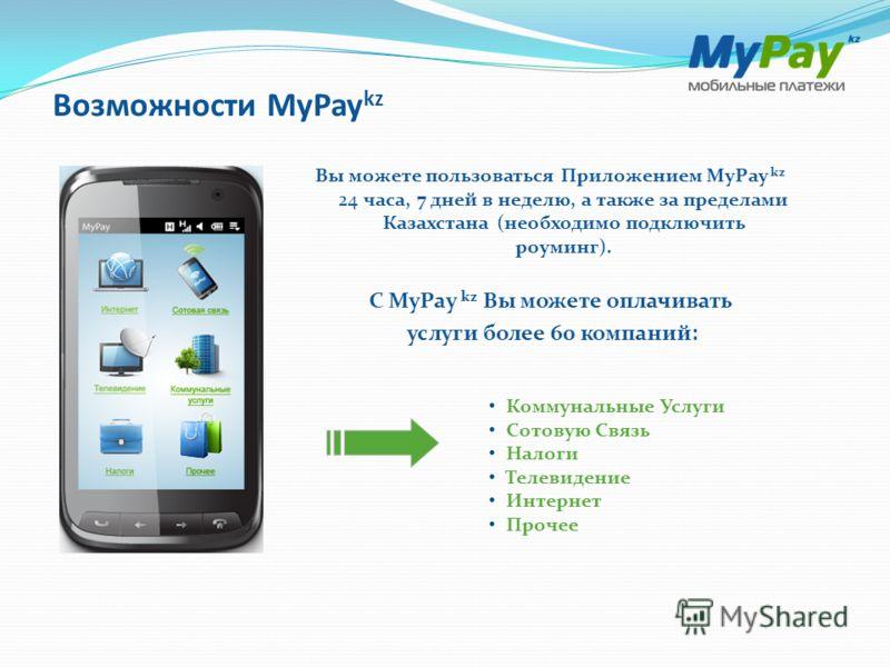 Возможности MyPay kz Вы можете пользоваться Приложением MyPay kz 24 часа, 7 дней в неделю, а также за пределами Казахстана (необходимо подключить роуминг). С MyPay kz Вы можете оплачивать услуги более 60 компаний: Коммунальные Услуги Сотовую Связь На
