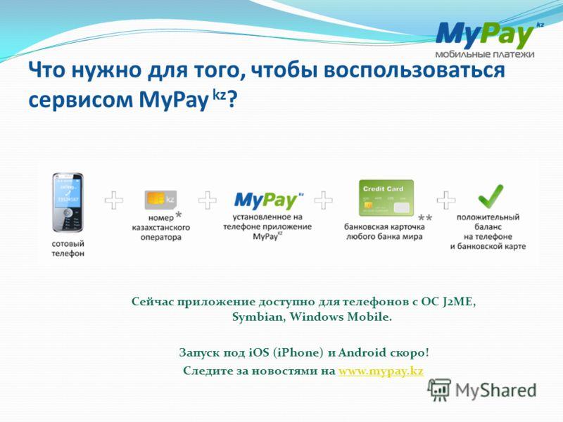 Что нужно для того, чтобы воспользоваться сервисом MyPay kz ? Сейчас приложение доступно для телефонов с ОС J2ME, Symbian, Windows Mobile. Запуск под iOS (iPhone) и Android скоро! Следите за новостями на www.mypay.kzwww.mypay.kz