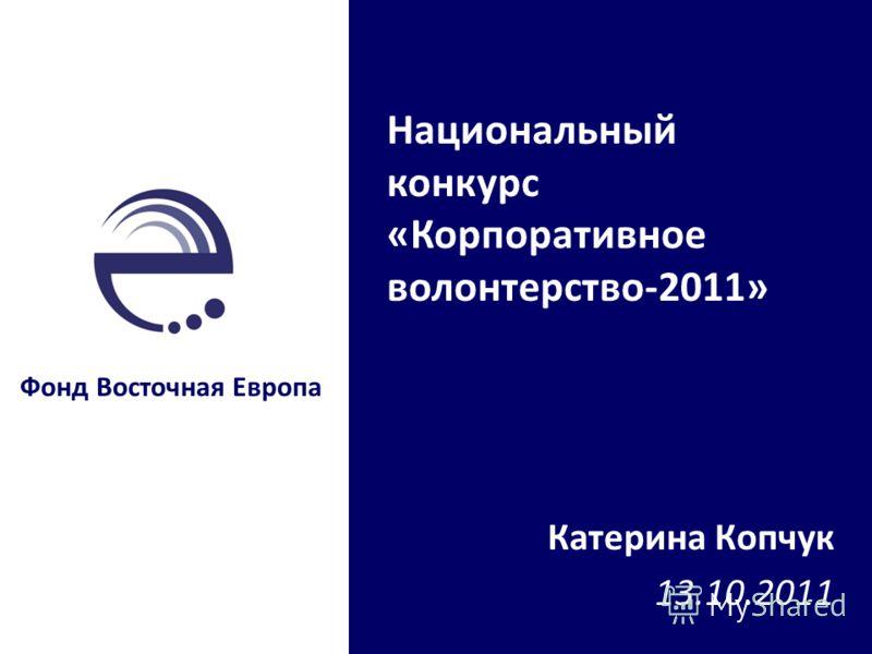 Катерина Копчук 13.10.2011 Фонд Восточная Европа Национальный конкурс «Корпоративное волонтерство-2011»