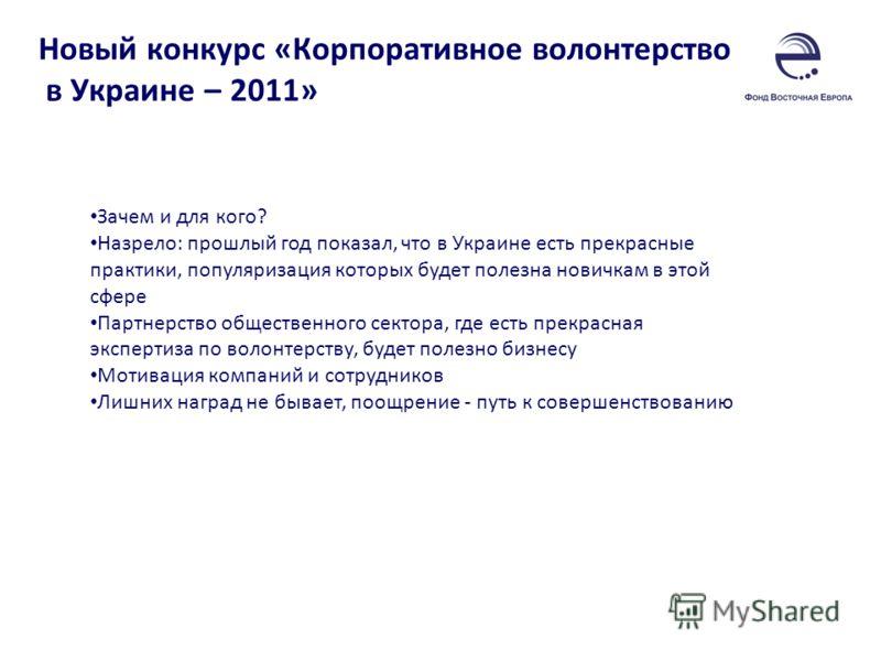 Новый конкурс «Корпоративное волонтерство в Украине – 2011» Зачем и для кого? Назрело: прошлый год показал, что в Украине есть прекрасные практики, популяризация которых будет полезна новичкам в этой сфере Партнерство общественного сектора, где есть