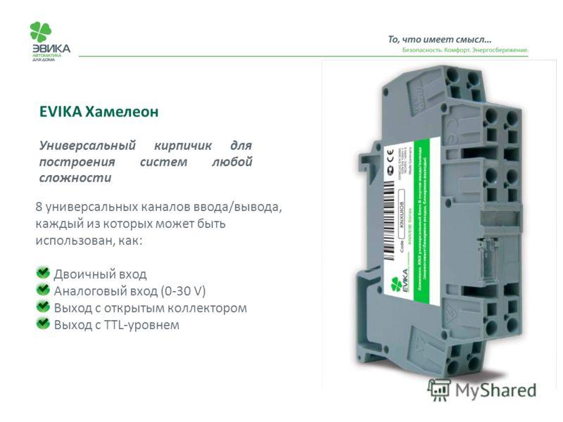 EVIKA Хамелеон Универсальный кирпичик для построения систем любой сложности 8 универсальных каналов ввода/вывода, каждый из которых может быть использован, как: Двоичный вход Аналоговый вход (0-30 V) Выход с открытым коллектором Выход с TTL-уровнем
