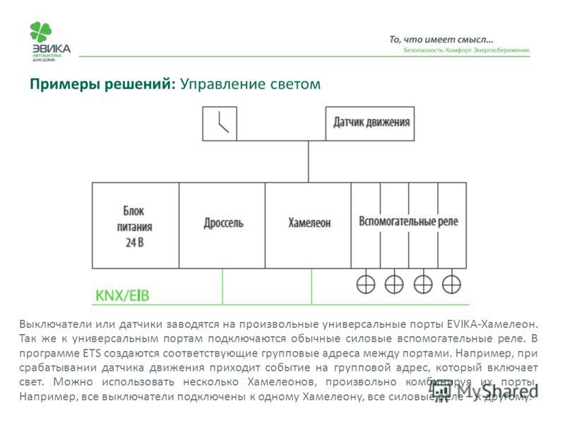 Примеры решений: Управление светом Выключатели или датчики заводятся на произвольные универсальные порты EVIKA-Хамелеон. Так же к универсальным портам подключаются обычные силовые вспомогательные реле. В программе ETS создаются соответствующие группо