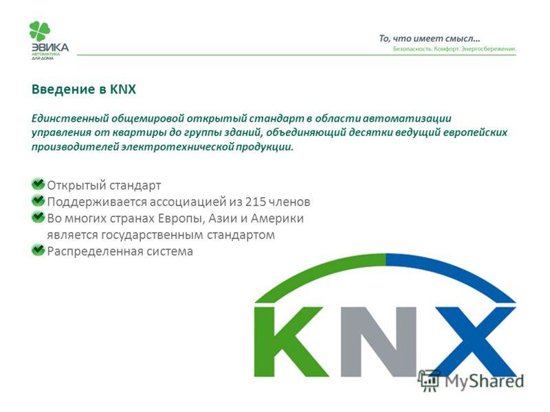 Введение в KNX Открытый стандарт Поддерживается ассоциацией из 215 членов Во многих странах Европы, Азии и Америки является государственным стандартом Распределенная система Единственный общемировой открытый стандарт в области автоматизации управлени