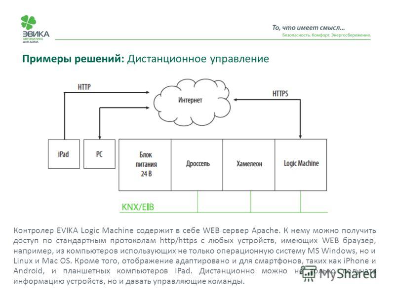 Примеры решений: Дистанционное управление Контролер EVIKA Logic Machine содержит в себе WEB сервер Apache. К нему можно получить доступ по стандартным протоколам http/https с любых устройств, имеющих WEB браузер, например, из компьютеров использующих