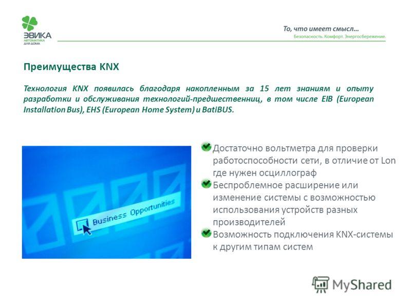 Преимущества KNX Достаточно вольтметра для проверки работоспособности сети, в отличие от Lon где нужен осциллограф Беспроблемное расширение или изменение системы с возможностью использования устройств разных производителей Возможность подключения KNX