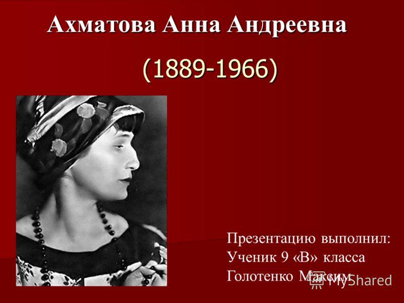 (1889-1966) Ахматова Анна Андреевна Ахматова Анна Андреевна Презентацию выполнил: Ученик 9 «В» класса Голотенко Максим