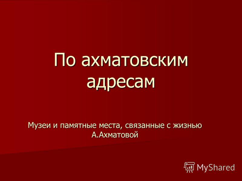 По ахматовским адресам Музеи и памятные места, связанные с жизнью А.Ахматовой