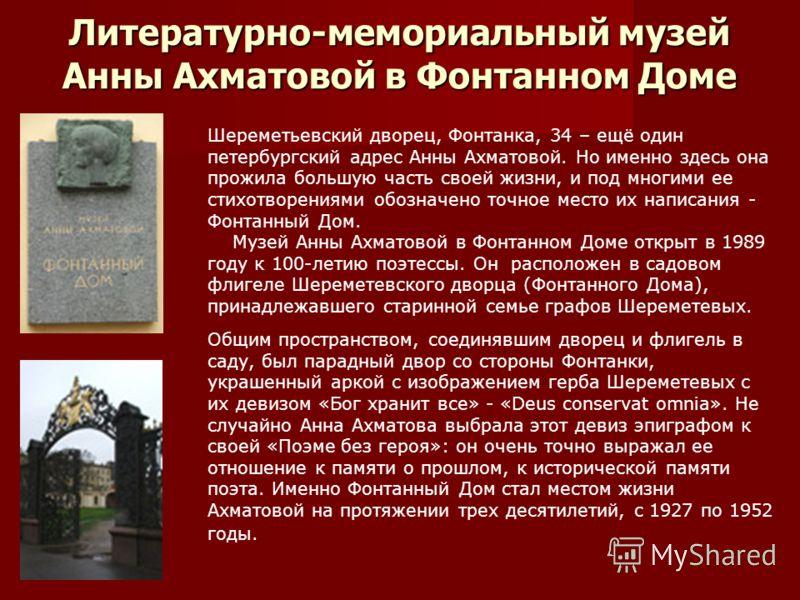 Литературно-мемориальный музей Анны Ахматовой в Фонтанном Доме Шереметьевский дворец, Фонтанка, 34 – ещё один петербургский адрес Анны Ахматовой. Но именно здесь она прожила большую часть своей жизни, и под многими ее стихотворениями обозначено точно