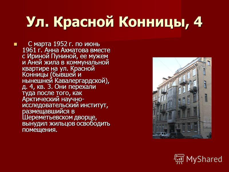 Ул. Красной Конницы, 4 С марта 1952 г. по июнь 1961 г. Анна Ахматова вместе с Ириной Пуниной, ее мужем и Аней жила в коммунальной квартире на ул. Красной Конницы (бывшей и нынешней Кавалергардской), д. 4, кв. 3. Они перехали туда после того, как Аркт