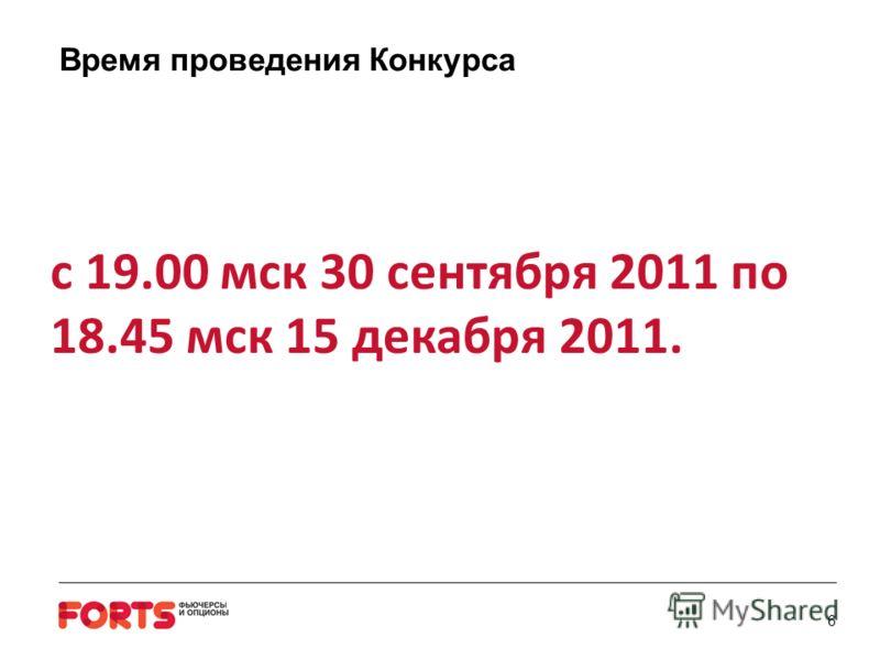 6 Время проведения Конкурса с 19.00 мск 30 сентября 2011 по 18.45 мск 15 декабря 2011.