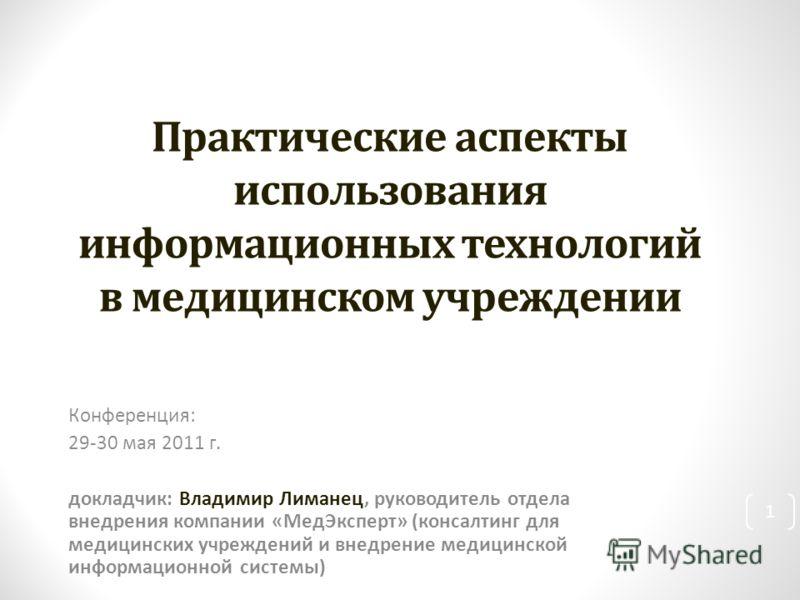 Конференция: 29-30 мая 2011 г. докладчик: Владимир Лиманец, руководитель отдела внедрения компании «МедЭксперт» (консалтинг для медицинских учреждений и внедрение медицинской информационной системы) 1 Практические аспекты использования информационных