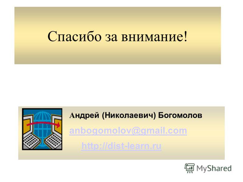 Спасибо за внимание! А ндрей (Николаевич) Богомолов anbogomolov@gmail.com http://dist-learn.ru