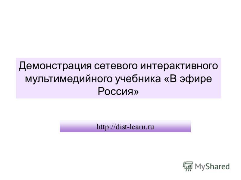 Демонстрация сетевого интерактивного мультимедийного учебника «В эфире Россия» http://dist-learn.ru