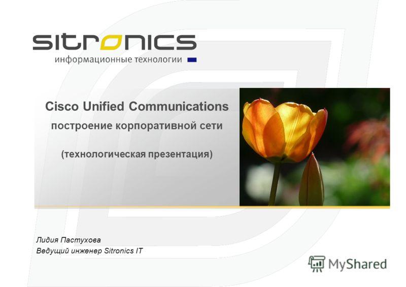 Cisco Unified Communications построение корпоративной сети (технологическая презентация) Лидия Пастухова Ведущий инженер Sitronics IT