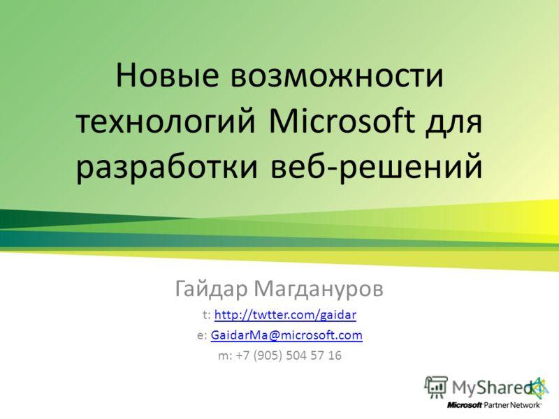 Новые возможности технологий Microsoft для разработки веб-решений Гайдар Магдануров t: http://twtter.com/gaidarhttp://twtter.com/gaidar e: GaidarMa@microsoft.comGaidarMa@microsoft.com m: +7 (905) 504 57 16