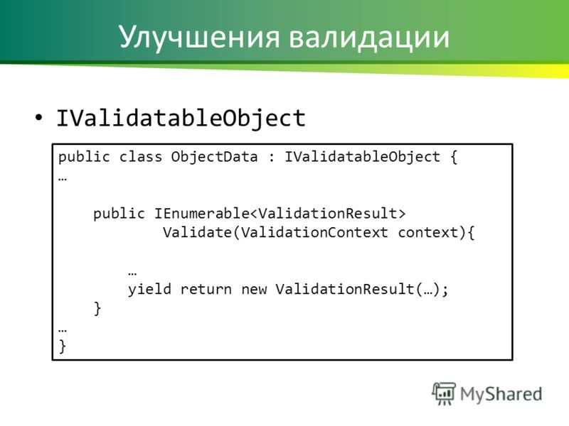Улучшения валидации IValidatableObject public class ObjectData : IValidatableObject { … public IEnumerable Validate(ValidationContext context){ … yield return new ValidationResult(…); } … }