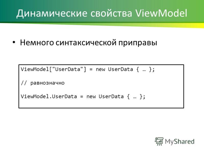 Динамические свойства ViewModel Немного синтаксической приправы ViewModel[UserData] = new UserData { … }; // равнозначно ViewModel.UserData = new UserData { … };