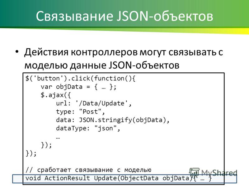 Связывание JSON-объектов Действия контроллеров могут связывать с моделью данные JSON-объектов $('button').click(function(){ var objData = { … }; $.ajax({ url: '/Data/Update', type: