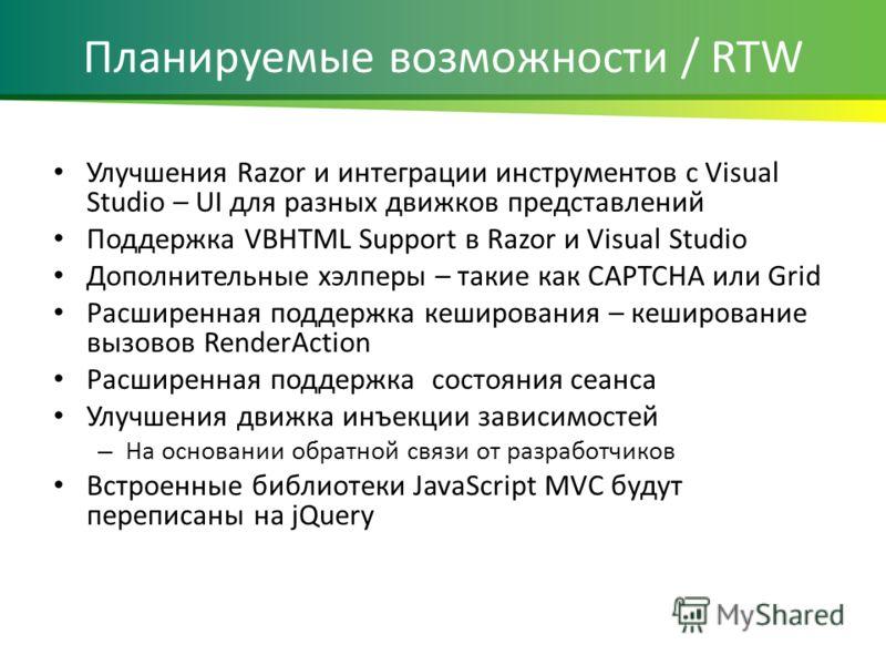 Планируемые возможности / RTW Улучшения Razor и интеграции инструментов с Visual Studio – UI для разных движков представлений Поддержка VBHTML Support в Razor и Visual Studio Дополнительные хелперы – такие как CAPTCHA или Grid Расширенная поддержка к
