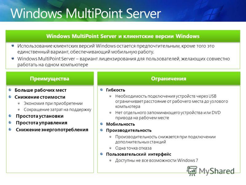 Windows MultiPoint Server Больше рабочих мест Снижение стоимости Экономия при приобретении Сокращение затрат на поддержку Простота установки Простота управления Снижение энергопотребления Ограничения Использование клиентских версий Windows остается п