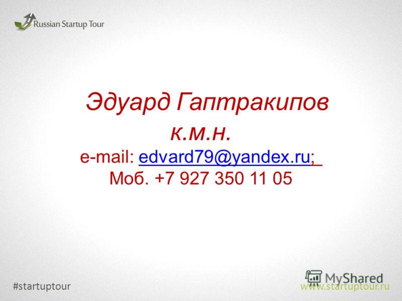 #startuptour www.startuptour.ru Эдуард Гаптракипов к.м.н. e-mail: edvard79@yandex.ru; edvard79@yandex.ru Моб. +7 927 350 11 05
