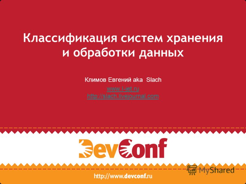 Классификация систем хранения и обработки данных Климов Евгений aka Slach www.I-jet.ru http://slach.livejournal.com