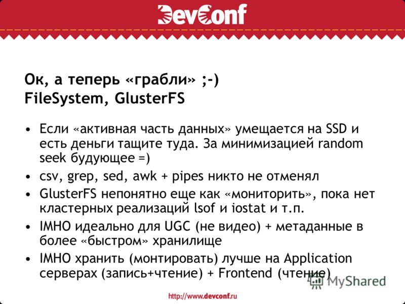 Ок, а теперь «грабли» ;-) FileSystem, GlusterFS Если «активная часть данных» умещается на SSD и есть деньги тащите туда. За минимизацией random seek будующее =) csv, grep, sed, awk + pipes никто не отменял GlusterFS непонятно еще как «мониторить», по