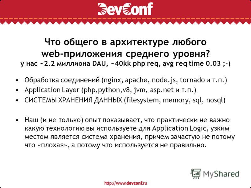 Что общего в архитектуре любого web-приложения среднего уровня? у нас ~2.2 миллиона DAU, ~40kk php req, avg req time 0.03 ;-) Обработка соединений (nginx, apache, node.js, tornado и т.п.) Application Layer (php,python,v8, jvm, asp.net и т.п.) СИСТЕМЫ