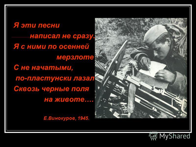 Я эти песни написал не сразу. Я с ними по осенней мерзлоте С не начатыми, по-пластунски лазал Сквозь черные поля на животе…. Е.Винокуров, 1945.